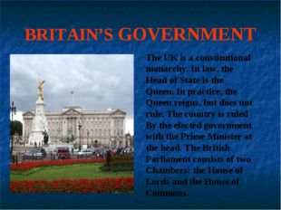 BRITAIN'S GOVERNMENT The UK is a constitutional monarchy. In law, the Head of