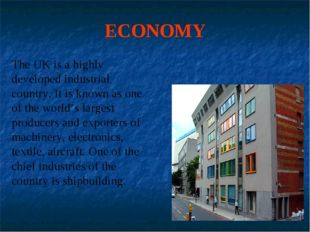 ECONOMY The UK is a highly developed industrial country. It is known as one o