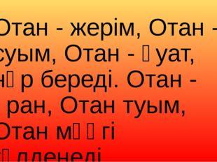 Отан - жерім, Отан - суым, Отан - қуат, нәр береді. Отан - ұран, Отан туым, О