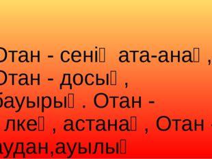 Отан - сенің ата-анаң, Отан - досың, бауырың. Отан - өлкең, астанаң, Отан - а