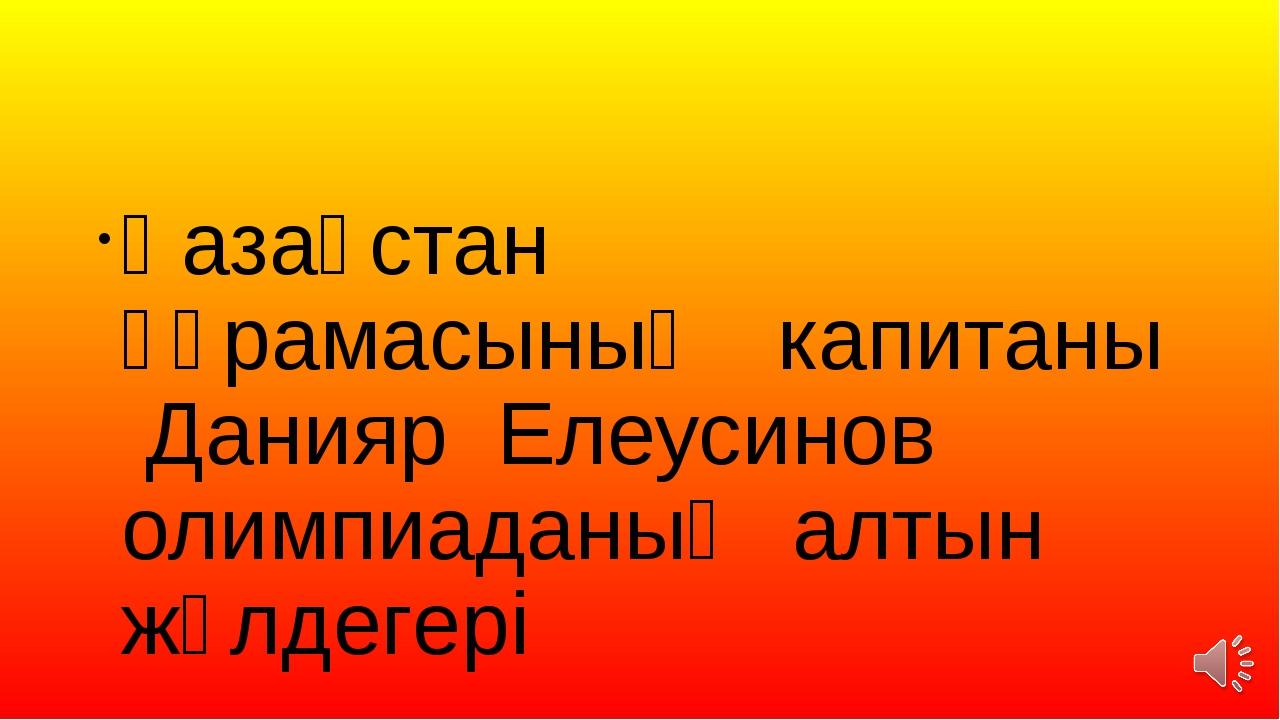 Қазақстан құрамасының капитаны Данияр Елеусинов олимпиаданың алтын жүлдегері