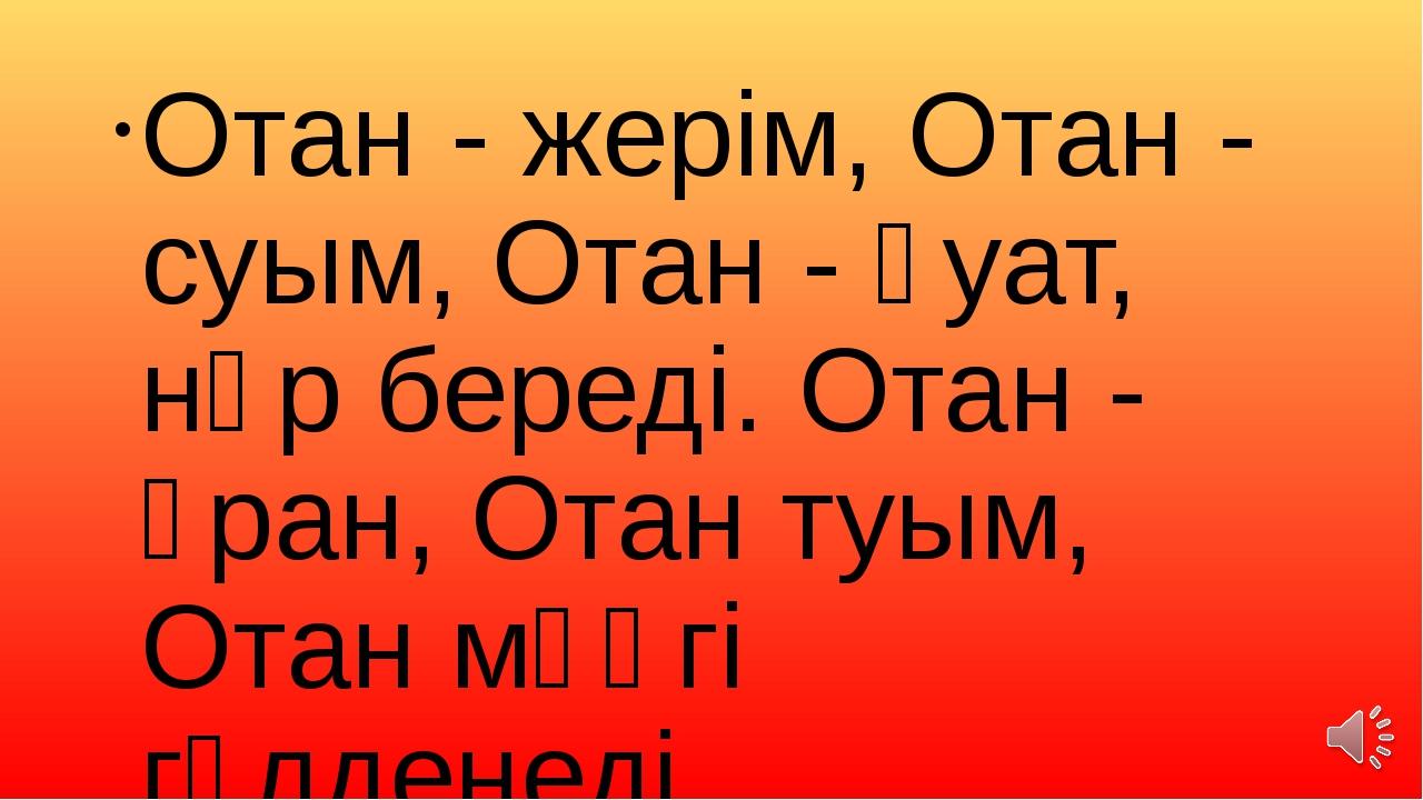 Отан - жерім, Отан - суым, Отан - қуат, нәр береді. Отан - ұран, Отан туым, О...
