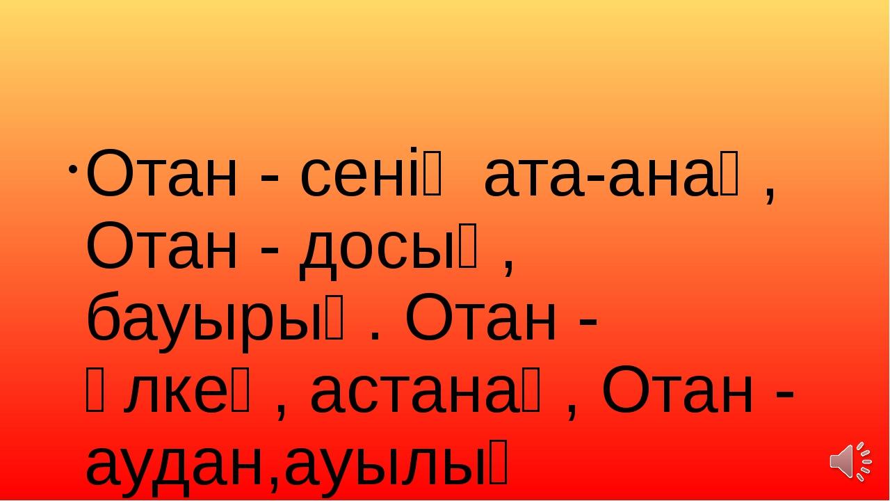Отан - сенің ата-анаң, Отан - досың, бауырың. Отан - өлкең, астанаң, Отан - а...
