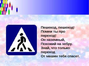 Пешеход, пешеход! Помни ты про переход! Он наземный, Похожий на зебру. Знай,