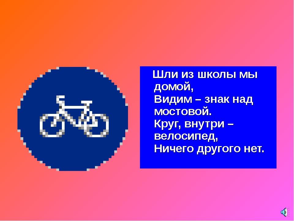 Шли из школы мы домой, Видим – знак над мостовой. Круг, внутри – велосипед,...