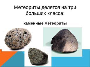 Метеориты делятся на три больших класса: каменные метеориты