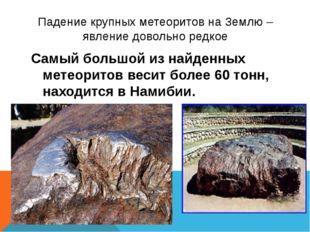 Падение крупных метеоритов на Землю – явление довольно редкое Самый большой и