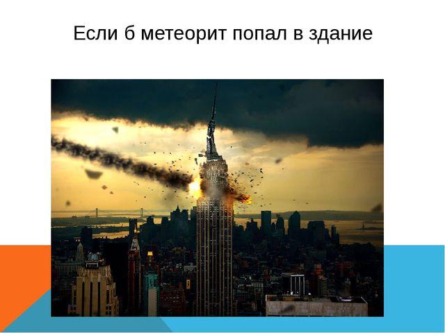 Если б метеорит попал в здание