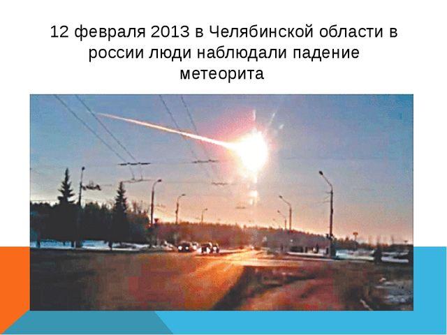 12 февраля 2013 в Челябинской области в россии люди наблюдали падение метеорита