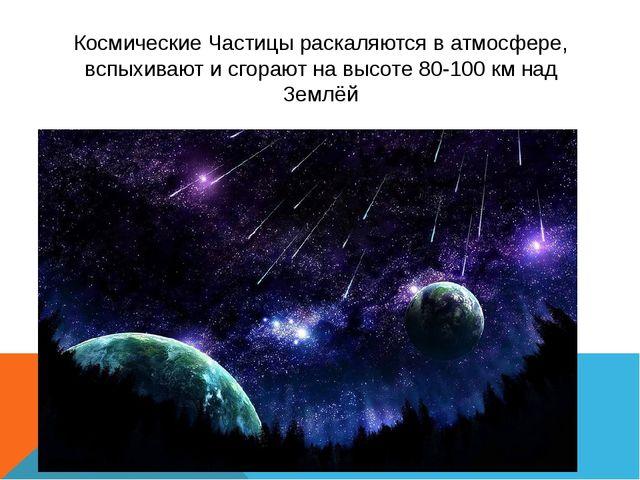 Космические Частицы раскаляются в атмосфере, вспыхивают и сгорают на высоте 8...