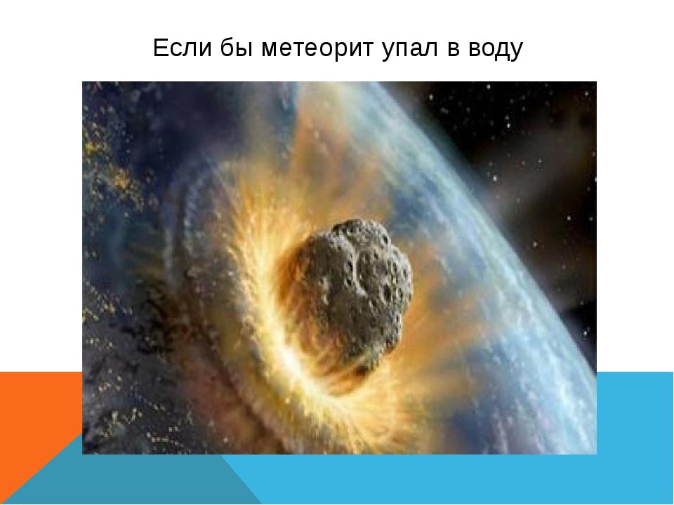 Если бы метеорит упал в воду