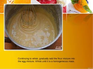 Continuing to whisk, gradually add the flour mixture into the egg mixture. Wh