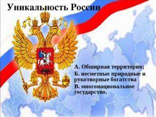 Уникальность России А. Обширная территория; Б. несметные природные и рукотвор