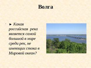Волга ► Какая российская река является самой большой в мире среди рек, не име