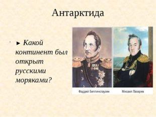 Антарктида ► Какой континент был открыт русскими моряками?