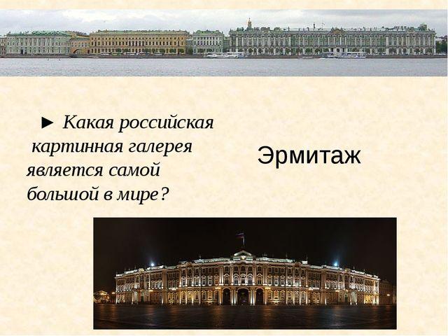 ► Какая российская картинная галерея является самой большой в мире? Эрмитаж