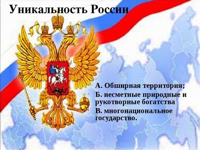 Уникальность России А. Обширная территория; Б. несметные природные и рукотвор...