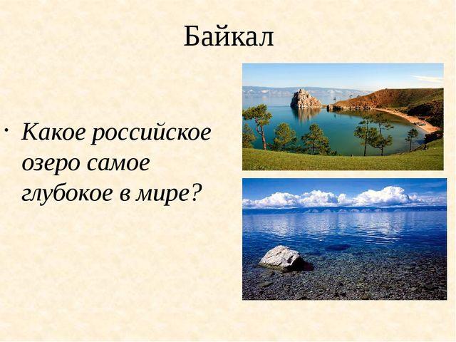 Байкал Какое российское озеро самое глубокое в мире?