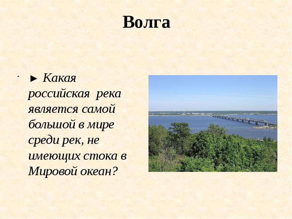 Волга ► Какая российская река является самой большой в мире среди рек, не име...