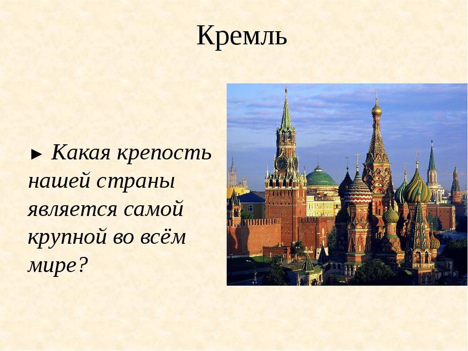 Кремль ► Какая крепость нашей страны является самой крупной во всём мире?