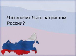 Что значит быть патриотом России?