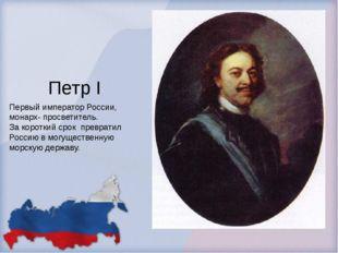 Петр I Первый император России, монарх- просветитель. За короткий срок превра