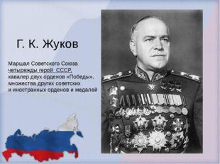 Г. К. Жуков Маршал Советского Союза четырежды герой СССР, кавалер двухорден