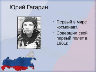 Юрий Гагарин Первый в мире космонавт. Совершил свой первый полет в 1961г.