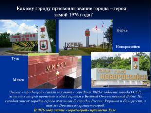 Какому городу присвоили звание города – героя зимой 1976 года? Тула Минск Кер