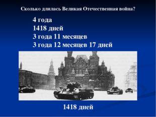 Сколько длилась Великая Отечественная война? 4 года 1418 дней 3 года 11 месяц