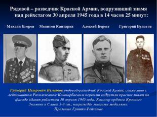 Рядовой – разведчик Красной Армии, водрузивший знамя над рейхстагом 30 апреля