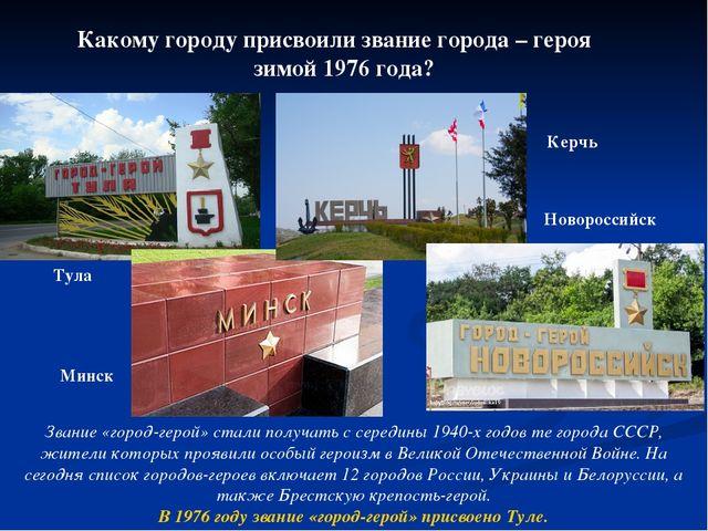 Какому городу присвоили звание города – героя зимой 1976 года? Тула Минск Кер...