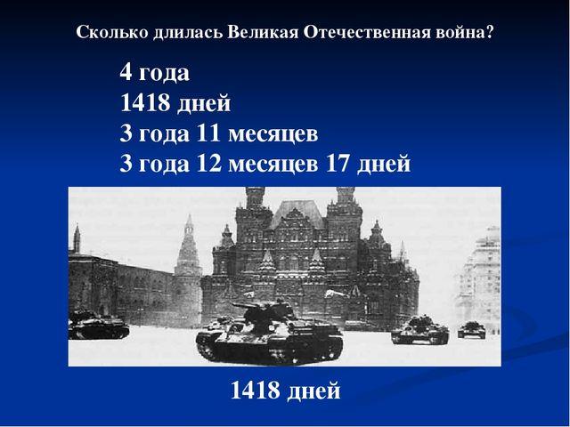 Сколько длилась Великая Отечественная война? 4 года 1418 дней 3 года 11 месяц...