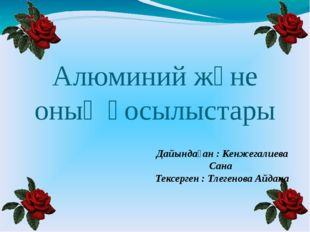 Алюминий және оның қосылыстары Дайындаған : Кенжегалиева Сана Тексерген : Тле