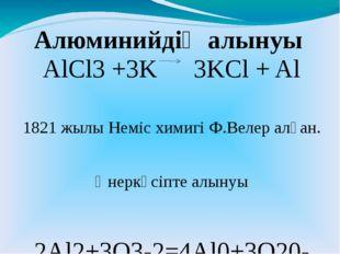 AlCl3 +3K 3KCl + Al 1821 жылы Неміс химигі Ф.Велер алған. Өнеркәсіпте алынуы