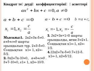 Квадрат теңдеудің коэффиценттерінің қасиеттері Мысалы:1. 2х2+3х-5=0. a+b+c=0