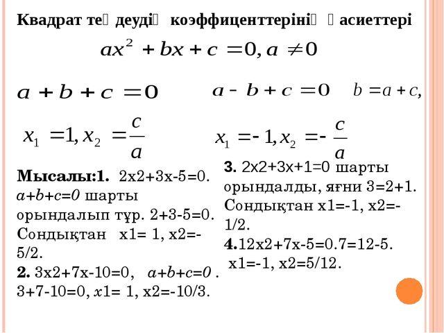 Квадрат теңдеудің коэффиценттерінің қасиеттері Мысалы:1. 2х2+3х-5=0. a+b+c=0...