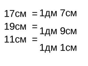 17см = 19см = 11см = 1дм 7см 1дм 9см 1дм 1см