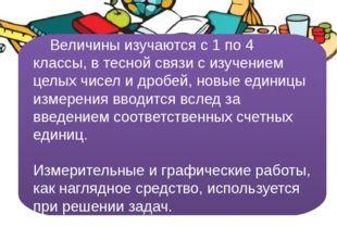 Величины изучаются с 1 по 4 классы, в тесной связи с изучением целых чисел