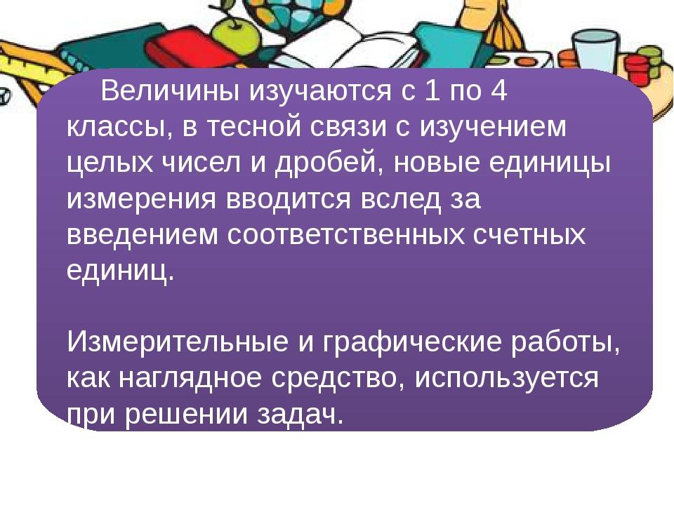 Величины изучаются с 1 по 4 классы, в тесной связи с изучением целых чисел...
