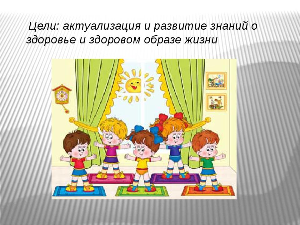 Цели: актуализация и развитие знаний о здоровье и здоровом образе жизни