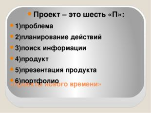 «Проекты нового времени» Проект – это шесть «П»: 1)проблема 2)планирование де