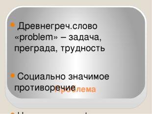 Проблема Древнегреч.слово «problem» – задача, преграда, трудность Социально з