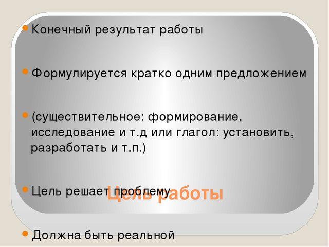 Цель работы Конечный результат работы Формулируется кратко одним предложением...