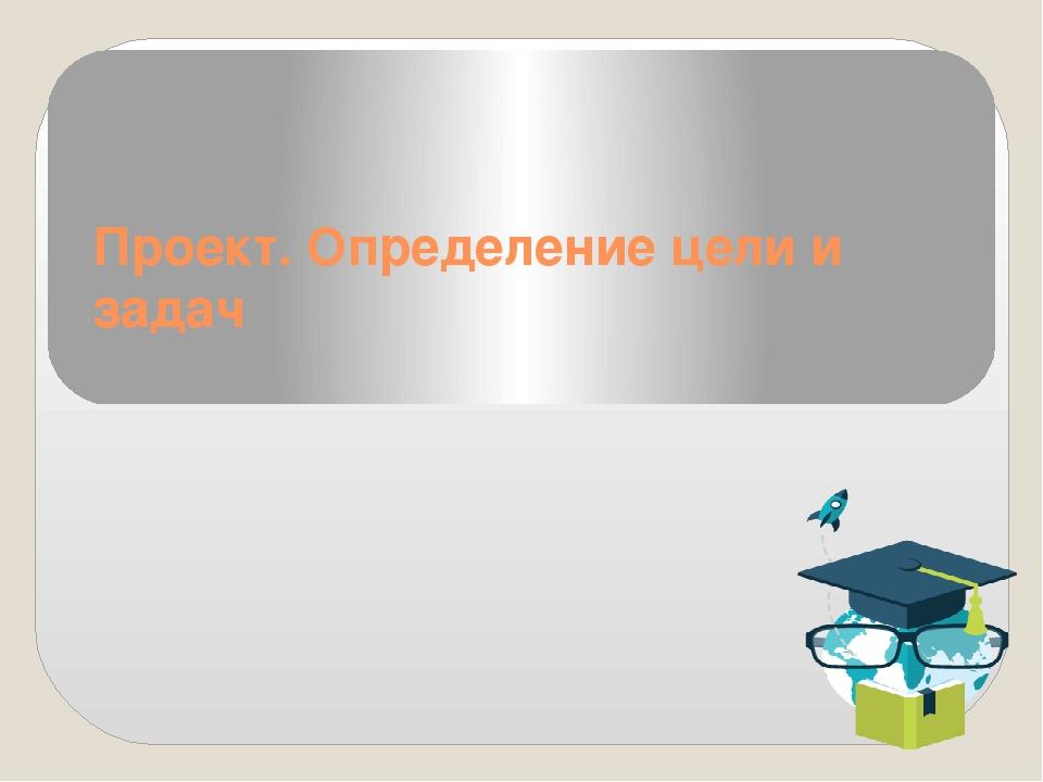 Проект. Определение цели и задач