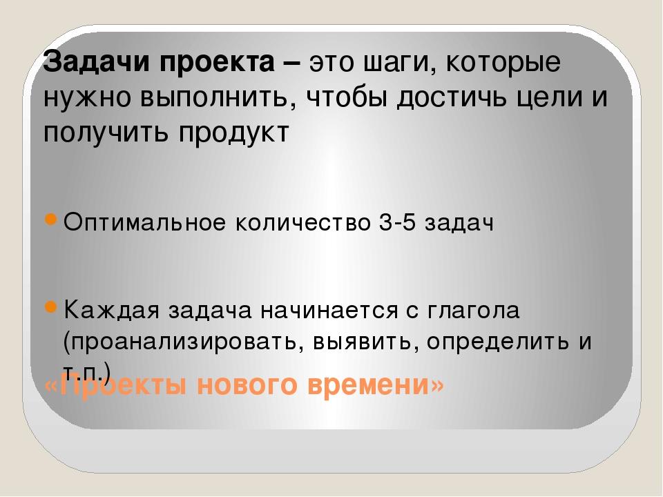 «Проекты нового времени» Задачи проекта – это шаги, которые нужно выполнить,...