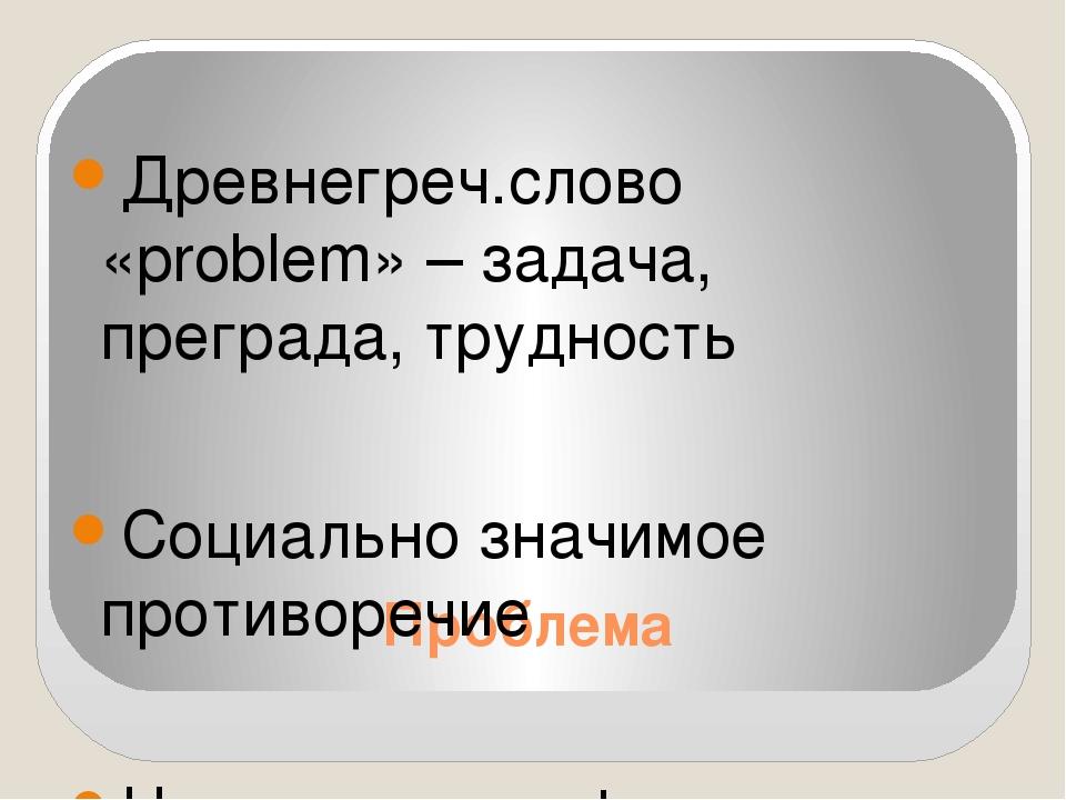 Проблема Древнегреч.слово «problem» – задача, преграда, трудность Социально з...