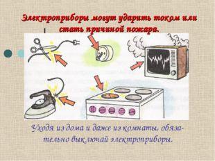 Электроприборы могут ударить током или стать причиной пожара. Уходя из дома и