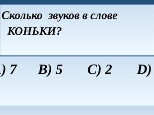 Сколько звуков в слове КОНЬКИ? A) 7 B) 5 C) 2 D) 1