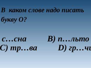 В каком слове надо писать букву O? A) с…сна B) п…льто C) тр…ва D) гр…чи